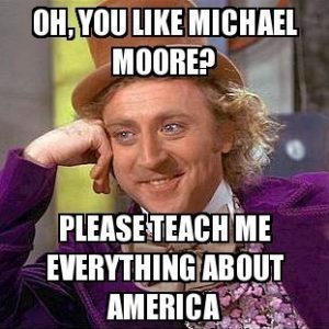 frabz-oh-you-like-michael-moore-please-teach-me-everything-about-ameri-76edfe